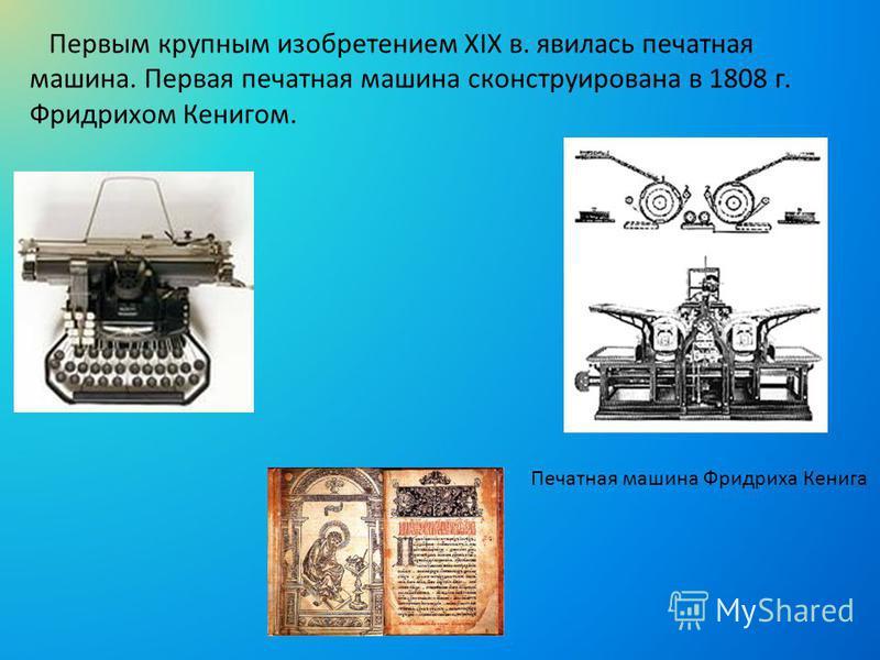 Первым крупным изобретением XIX в. явилась печатная машина. Первая печатная машина сконструирована в 1808 г. Фридрихом Кенигом. Печатная машина Фридриха Кенига