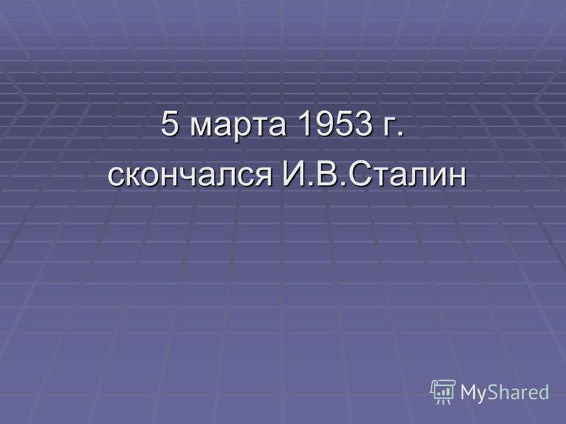 5 марта 1953 г. скончался И.В.Сталин скончался И.В.Сталин