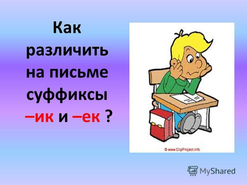 Как различить на письме суффиксы –ик и –ее ?