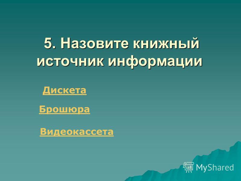 5. Назовите книжный источник информации 5. Назовите книжный источник информации Дискета Брошюра Видеокассета