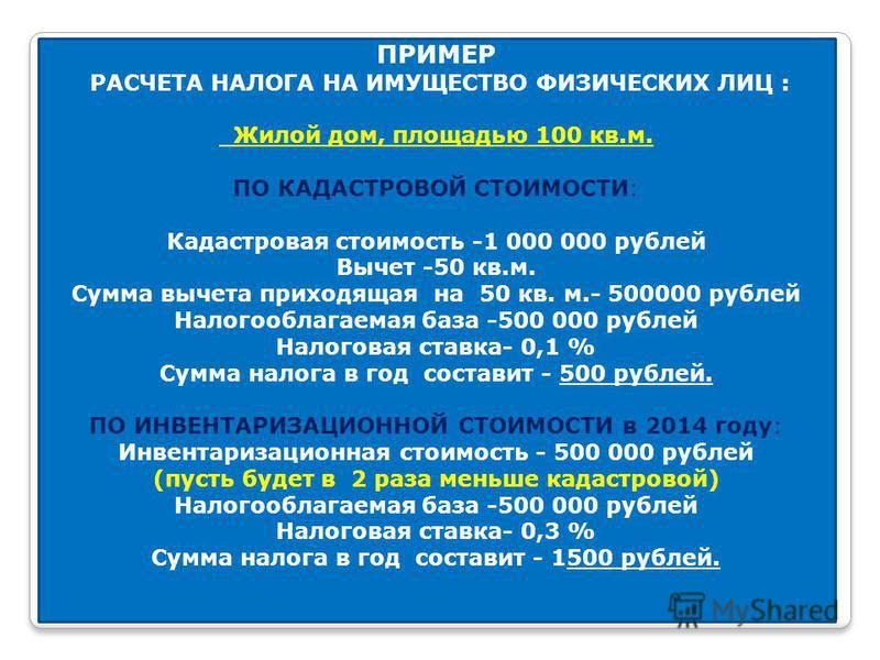 ПРИМЕР РАСЧЕТА НАЛОГА НА ИМУЩЕСТВО ФИЗИЧЕСКИХ ЛИЦ : Жилой дом, площадью 100 кв.м. ПО КАДАСТРОВОЙ СТОИМОСТИ: Кадастровая стоимость -1 000 000 рублей Вычет -50 кв.м. Сумма вычета приходящая на 50 кв. м.- 500000 рублей Налогооблагаемая база -500 000 руб