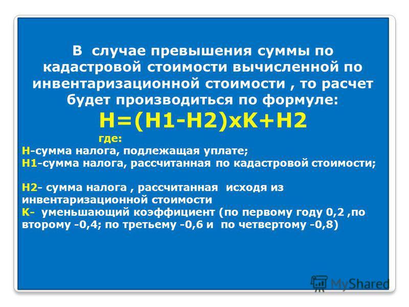 В случае превышения суммы по кадастровой стоимости вычисленной по инвентаризационной стоимости, то расчет будет производиться по формуле: H=(H1-H2)xK+H2 где: H-сумма налога, подлежащая уплате; H1-сумма налога, рассчитанная по кадастровой стоимости; H