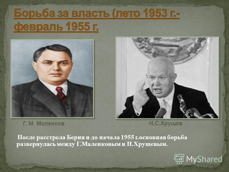 Г. М. Маленков После расстрела Берия и до начала 1955 г.основная борьба развернулась между Г.Маленковым и Н.Хрущевым. Н.С.Хрущев