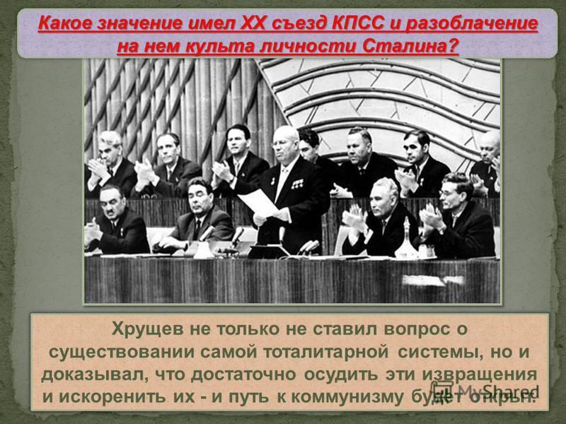 XX съезд КПСС В докладе приводились многочисленные примеры беззаконий сталинского режима, которые связывались в основном лишь с деятельностью конкретных личностей. Хрущев не только не ставил вопрос о существойвании самой тоталитарной системы, но и до