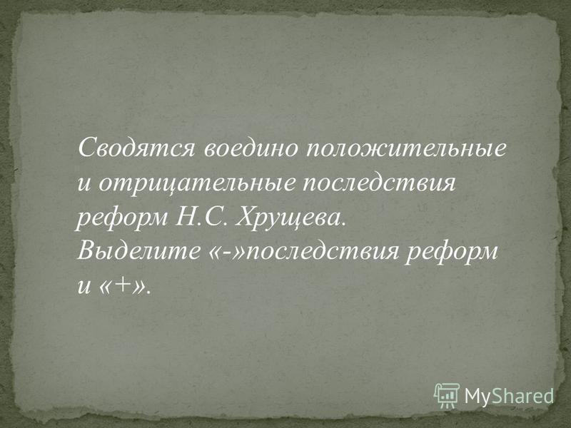 Сводятся воедино положительные и отрицательные последствия реформ Н.С. Хрущева. Выделите «-»последствия реформ и «+».