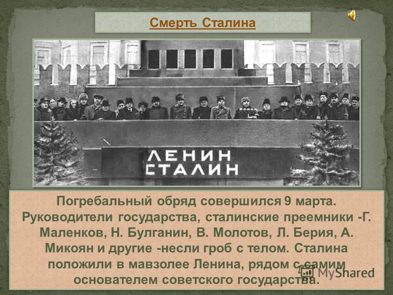Смерть Сталина Погребальный обряд совершился 9 марта. Руководители государства, сталинские преемники -Г. Маленков, Н. Булганин, В. Молотов, Л. Берия, А. Микоян и другие -несли гроб с телом. Сталина положили в мавзолее Ленина, рядом с самим основателе