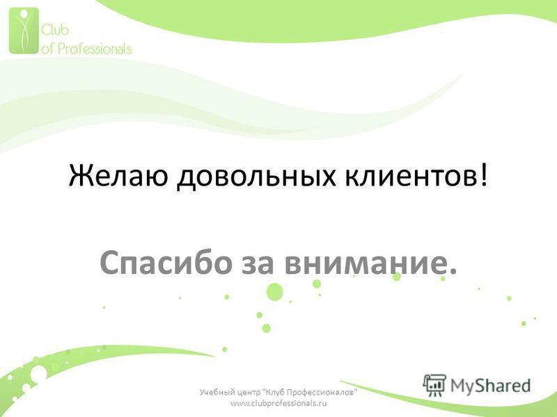 Желаю довольных клиентов! Спасибо за внимание. Учебный центр Клуб Профессионалов www.clubprofessionals.ru