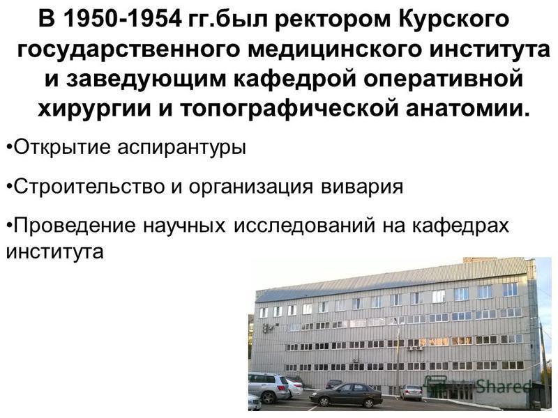 В 1950-1954 гг.был ректором Курского государственного медицинского института и заведующим кафедрой оперативной хирургии и топографической анатомии. Открытие аспирантуры Строительство и организация вивария Проведение научных исследований на кафедрах и