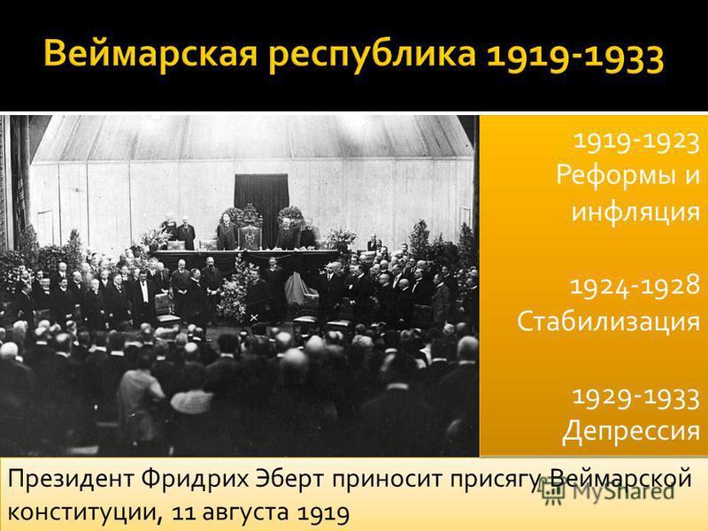 Президент Фридрих Эберт приносит присягу Веймарской конституции, 11 августа 1919 1919-1923 Реформы и инфляция 1924-1928 Стабилизация 1929-1933 Депрессия 1919-1923 Реформы и инфляция 1924-1928 Стабилизация 1929-1933 Депрессия