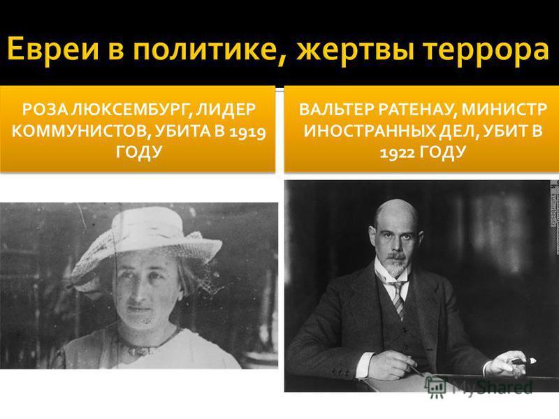 РОЗА ЛЮКСЕМБУРГ, ЛИДЕР КОММУНИСТОВ, УБИТА В 1919 ГОДУ ВАЛЬТЕР РАТЕНАУ, МИНИСТР ИНОСТРАННЫХ ДЕЛ, УБИТ В 1922 ГОДУ
