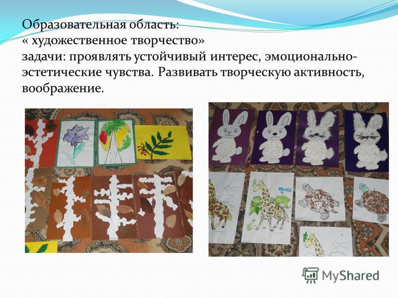 Образовательная область: « художественное творчество» задачи: проявлять устойчивый интерес, эмоционально- эстетические чувства. Развивать творческую активность, воображение.
