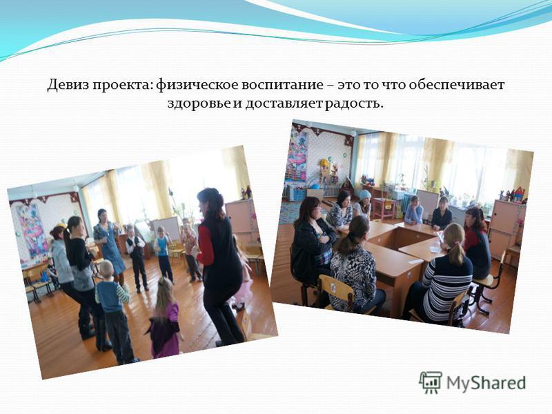 Девиз проекта: физическое воспитание – это то что обеспечивает здоровье и доставляет радость.