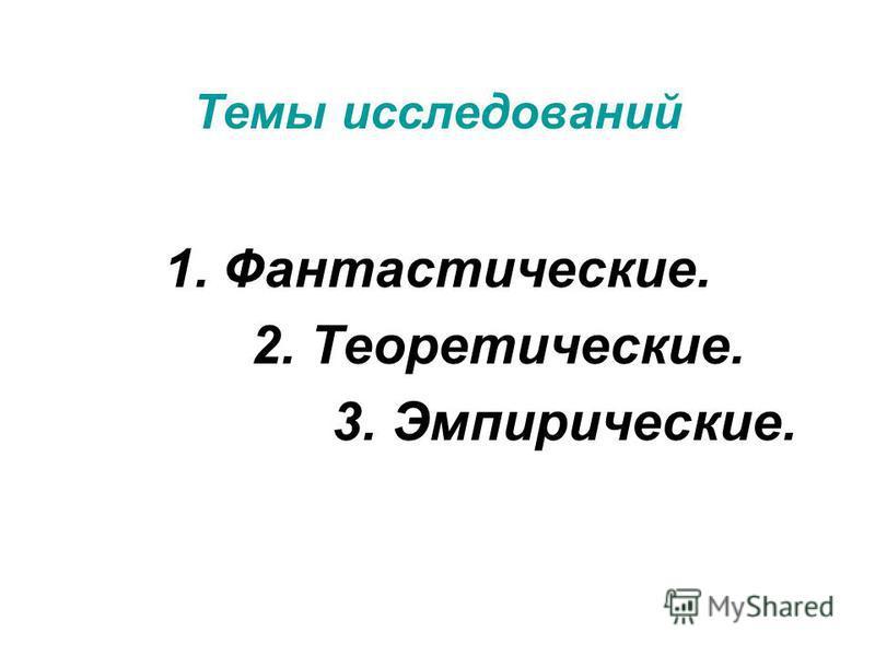 Темы исследований 1.Фантастические. 2. Теоретические. 3. Эмпирические.