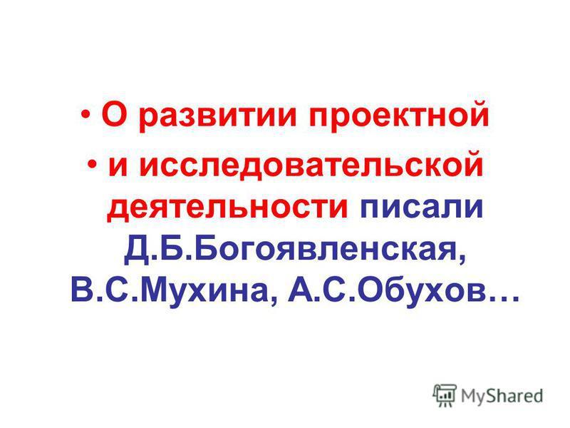 О развитии проектной и исследовательской деятельности писали Д.Б.Богоявленская, В.С.Мухина, А.С.Обухов…