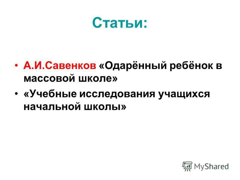 Статьи: А.И.Савенков «Одарённый ребёнок в массовой школе» «Учебные исследования учащихся начальной школы»