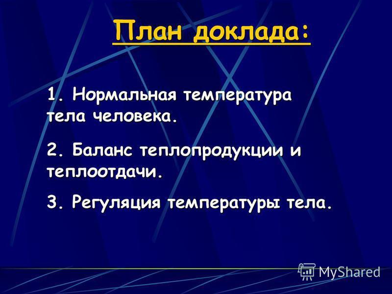 План доклада: 1. Нормальная температура тела человека. 2. Баланс теплопродукции и теплоотдачи. 3. Регуляция температуры тела.