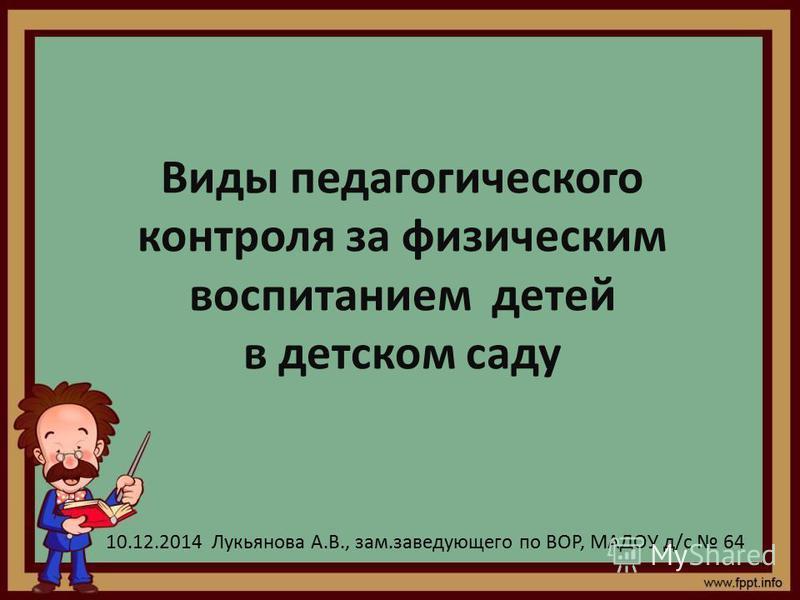 Виды педагогического контроля за физическим воспитанием детей в детском саду 10.12.2014 Лукьянова А.В., зам.заведующего по ВОР, МАДОУ д/с 64