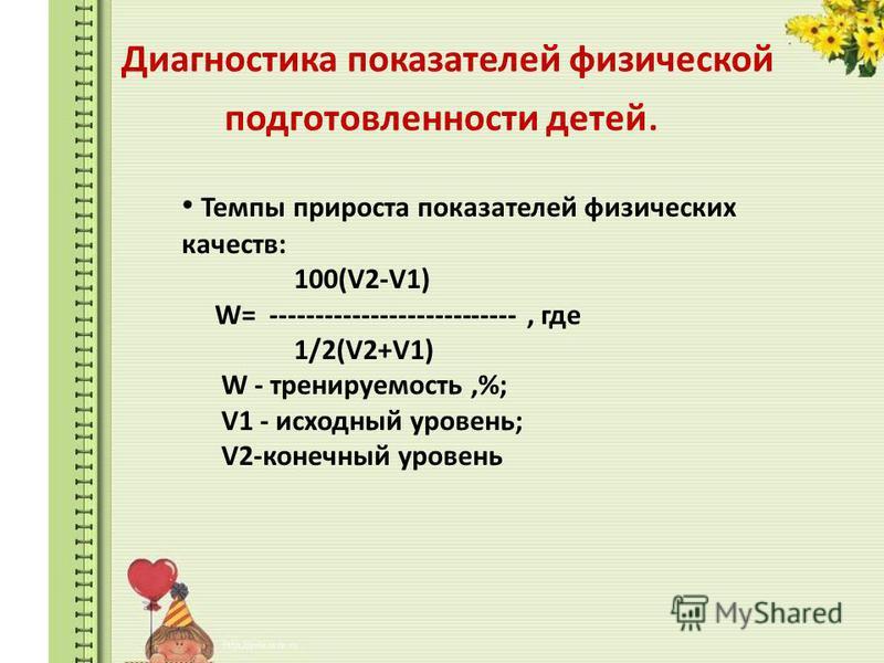 Диагностика показателей физической подготовленности детей. Темпы прироста показателей физических качеств: 100(V2-V1) W= ---------------------------, где 1/2(V2+V1) W - тренируемость,%; V1 - исходный уровень; V2-конечный уровень