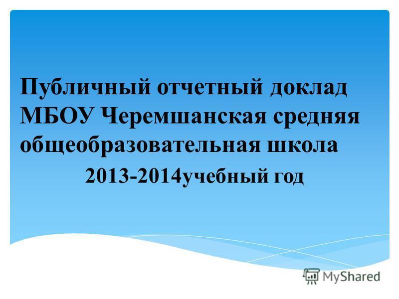 Публичный отчетный доклад МБОУ Черемшанская средняя общеобразовательная школа 2013-2014 учебный год