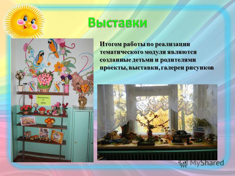Итогом работы по реализации тематического модуля являются созданные детьми и родителями проекты, выставки, галереи рисунков