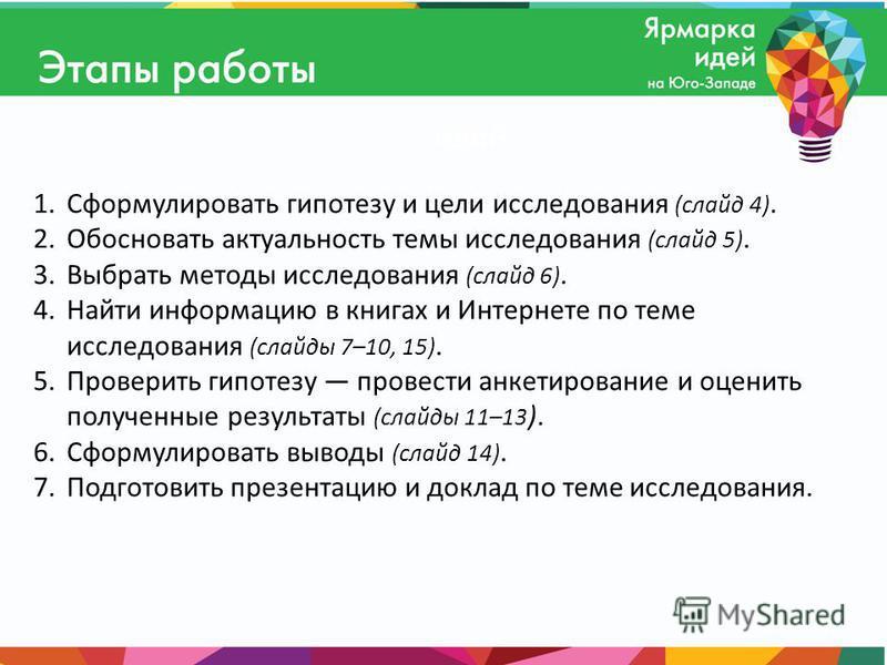 1. Сформулировать гипотезу и цели исследования (слайд 4). 2. Обосновать актуальность темы исследования (слайд 5). 3. Выбрать методы исследования (слайд 6). 4. Найти информацию в книгах и Интернете по теме исследования (слайды 7–10, 15). 5. Проверить
