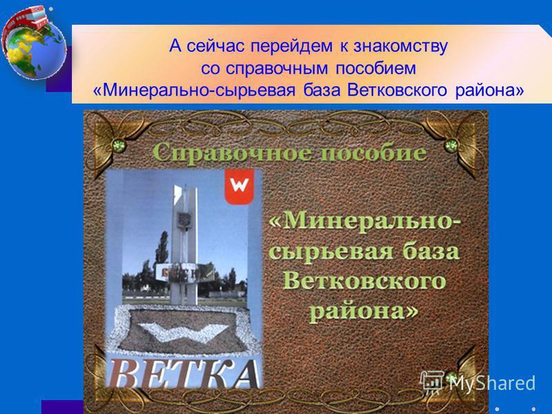 А сейчас перейдем к знакомству со справочным пособием «Минерально-сырьевая база Ветковского района»