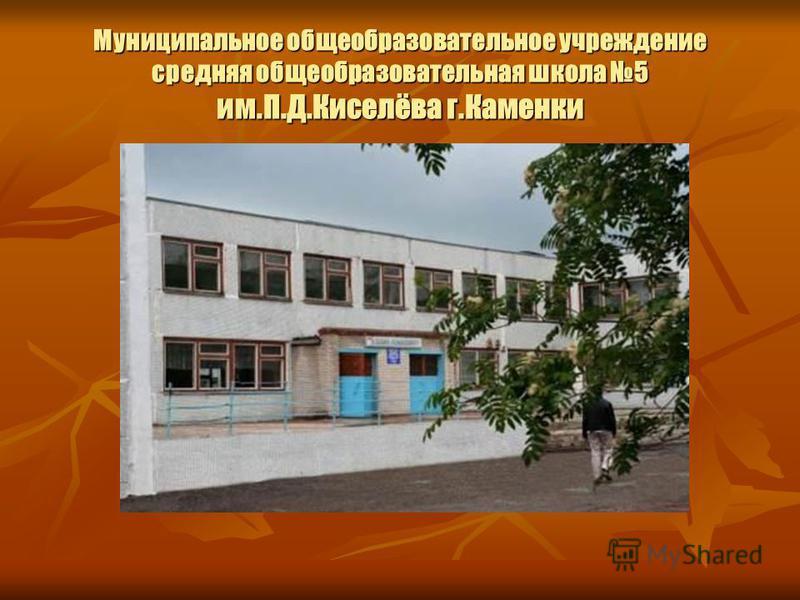 Муниципальное общеобразовательное учреждение средняя общеобразовательная школа 5 им.П.Д.Киселёва г.Каменки
