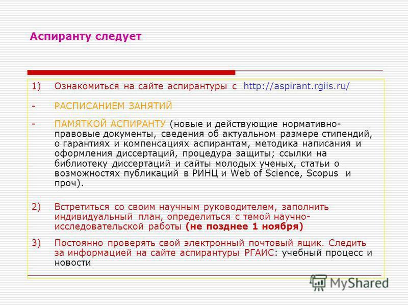 Аспиранту следует 1)Ознакомиться на сайте аспирантуры с http://aspirant.rgiis.ru/ -РАСПИСАНИЕМ ЗАНЯТИЙ -ПАМЯТКОЙ АСПИРАНТУ (новые и действующие нормативно- правовые документы, сведения об актуальном размере стипендий, о гарантиях и компенсациях аспир