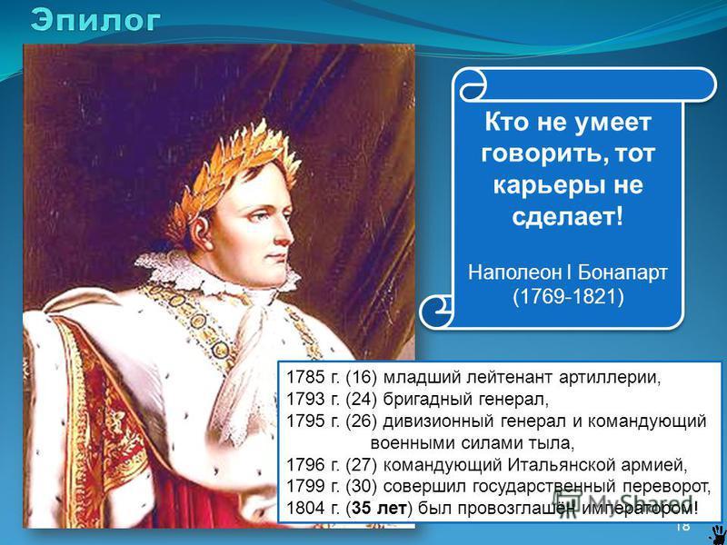 18 Кто не умеет говорить, тот карьеры не сделает! Наполеон I Бонапарт (1769-1821) Кто не умеет говорить, тот карьеры не сделает! Наполеон I Бонапарт (1769-1821) 1785 г. (16) младший лейтенант артиллерии, 1793 г. (24) бригадный генерал, 1795 г. (26) д
