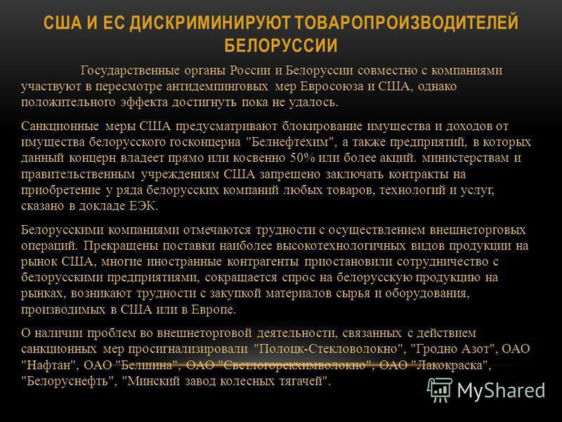 США И ЕС ДИСКРИМИНИРУЮТ ТОВАРОПРОИЗВОДИТЕЛЕЙ БЕЛОРУССИИ Государственные органы России и Белоруссии совместно с компаниями участвуют в пересмотре антидемпинговых мер Евросоюза и США, однако положительного эффекта достигнуть пока не удалось. Санкционны