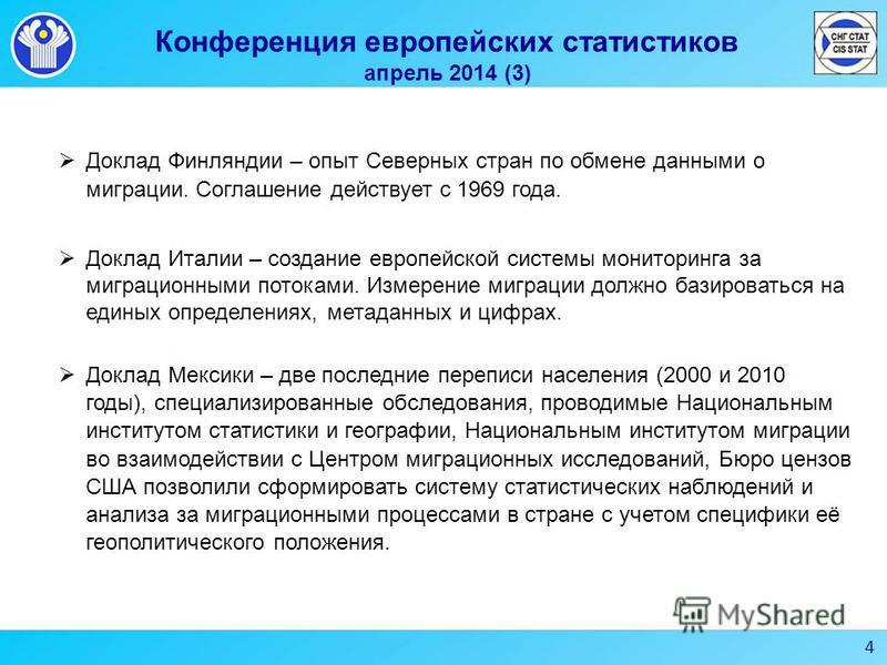 4 Конференция европейских статистиков апрель 2014 (3) Доклад Финляндии – опыт Северных стран по обмене данными о миграции. Соглашение действует с 1969 года. Доклад Италии – создание европейской системы мониторинга за миграционными потоками. Измерение
