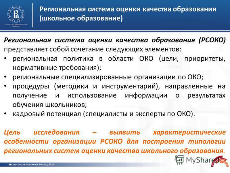 Высшая школа экономики, Москва, 2014 Региональная система оценки качества образования (школьное образование) Региональная система оценки качества образования (РСОКО) представляет собой сочетание следующих элементов: региональная политика в области ОК