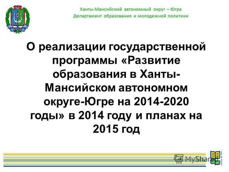 Ханты-Мансийский автономный округ – Югра Департамент образования и молодежной политики О реализации государственной программы «Развитие образования в Ханты- Мансийском автономном округе-Югре на 2014-2020 годы» в 2014 году и планах на 2015 год