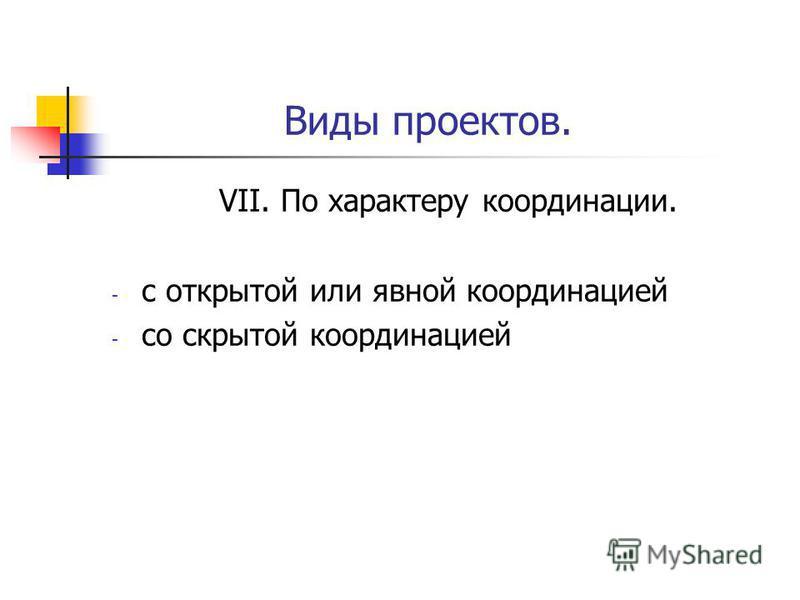 Виды проектов. VII. По характеру координации. - с открытой или явной координацией - со скрытой координацией