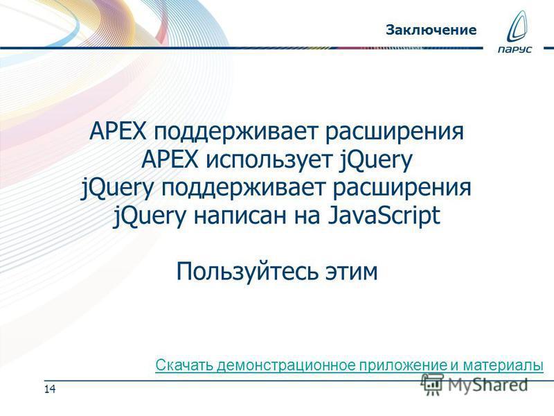 14 Заключение APEX поддерживает расширения APEX использует jQuery jQuery поддерживает расширения jQuery написан на JavaScript Пользуйтесь этим Скачать демонстрационное приложение и материалы