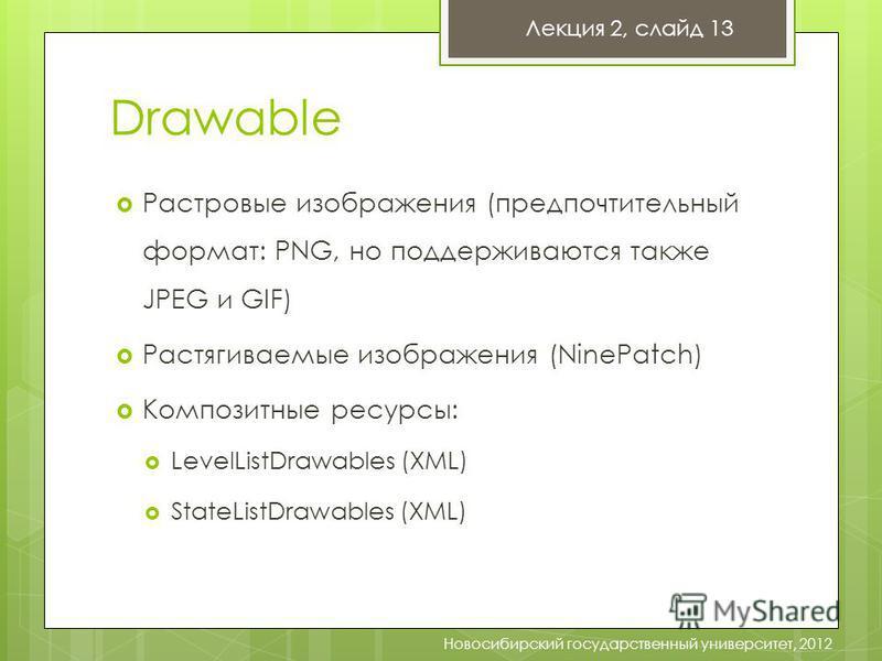 Drawable Растровые изображения (предпочтительный формат: PNG, но поддерживаются также JPEG и GIF) Растягиваемые изображения (NinePatch) Композитные ресурсы: LevelListDrawables (XML) StateListDrawables (XML) Лекция 2, слайд 13 Новосибирский государств