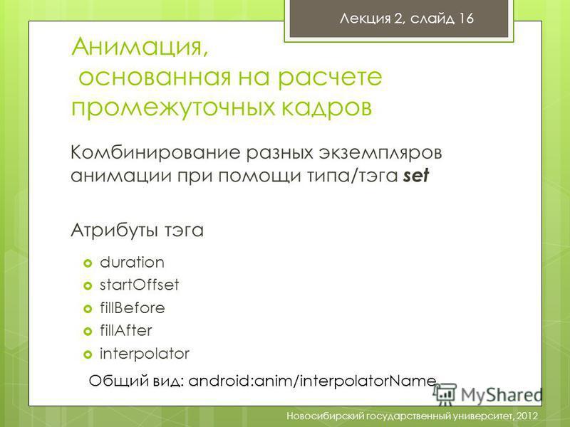 Лекция 2, слайд 16 Новосибирский государственный университет, 2012 Анимация, основанная на расчете промежуточных кадров Комбинирование разных экземпляров анимации при помощи типа/тэга set Атрибуты тэга duration startOffset fillBefore fillAfter interp