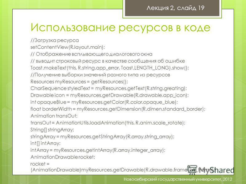 Использование ресурсов в коде Лекция 2, слайд 19 Новосибирский государственный университет, 2012 //Загрузка ресурса setContentView(R.layout.main); // Отображение всплывающего диалогового окна // выводит строковый ресурс в качестве сообщения об ошибке