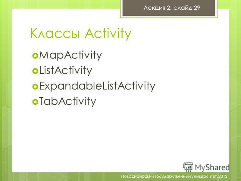 Классы Activity MapActivity ListActivity ExpandableListActivity TabActivity Новосибирский государственный университет, 2012 Лекция 2, слайд 29