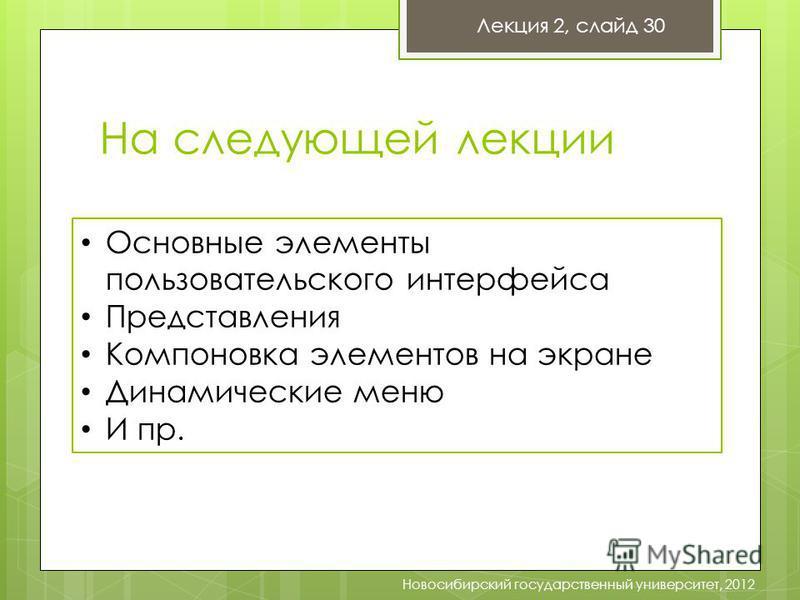 Лекция 2, слайд 30 Новосибирский государственный университет, 2012 На следующей лекции Основные элементы пользовательского интерфейса Представления Компоновка элементов на экране Динамические меню И пр.