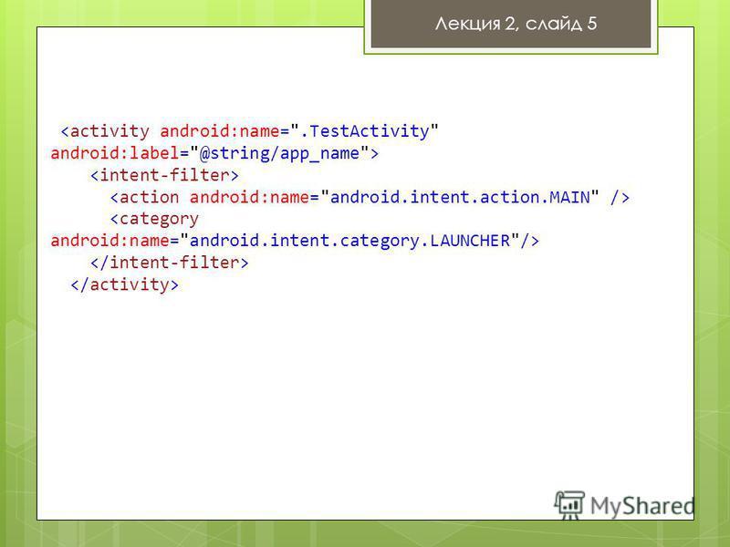 Манифест приложения Атрибуты: support-screens application activity   [... вложенные тэги...] Лекция 2, слайд 5