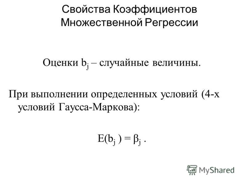Свойства Коэффициентов Множественной Регрессии Оценки b j – случайные величины. При выполнении определенных условий (4-х условий Гаусса-Маркова): E(b j ) = β j.