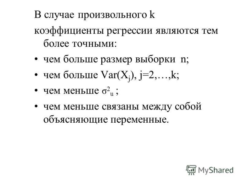 В случае произвольного k коэффициенты регрессии являются тем более точными: чем больше размер выборки n; чем больше Var(X j ), j=2,…,k; чем меньше σ 2 u ; чем меньше связаны между собой объясняющие переменные.