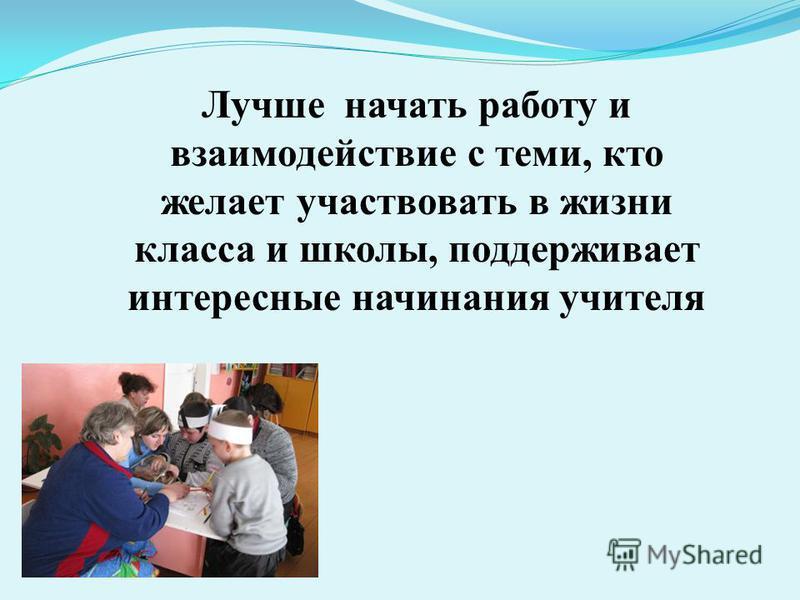 Лучше начать работу и взаимодействие с теми, кто желает участвовать в жизни класса и школы, поддерживает интересные начинания учителя