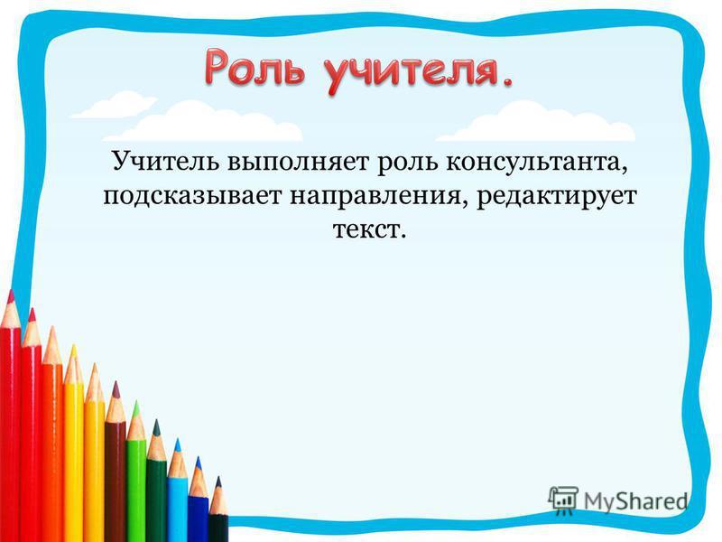 Учитель выполняет роль консультанта, подсказывает направления, редактирует текст.