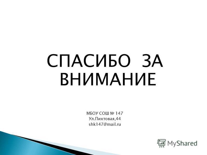 СПАСИБО ЗА ВНИМАНИЕ МБОУ СОШ 147 Ул.Пихтовая,44 shk147@mail.ru