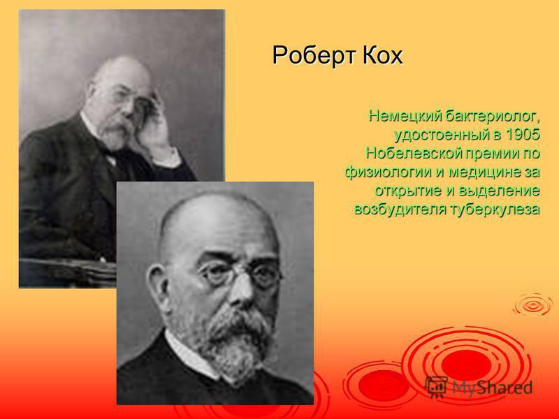 Роберт Кох Немецкий бактериолог, удостоенный в 1905 Нобелевской премии по физиологии и медицине за открытие и выделение возбудителя туберкулеза