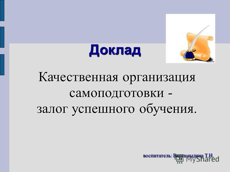 Доклад Качественная организация самоподготовки - залог успешного обучения. воспитатель: Варгамыдина Т.Н. воспитатель: Варгамыдина Т.Н.
