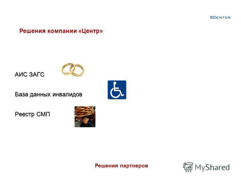 АИС ЗАГС База данных инвалидов Реестр СМП Консалтинговая группа РУНА Решения партнеров Решения компании «Центр»