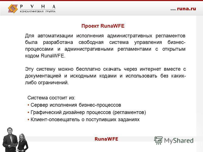 Проект RunaWFE Для автоматизации исполнения административных регламентов была разработана свободная система управления бизнес- процессами и административными регламентами с открытым кодом RunaWFE. Эту систему можно бесплатно скачать через интернет вм